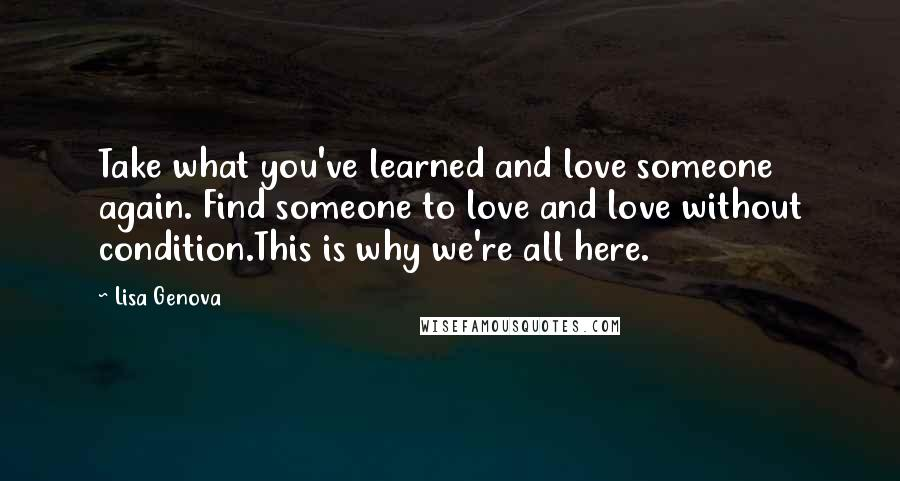 Lisa Genova quotes: Take what you've learned and love someone again. Find someone to love and love without condition.This is why we're all here.