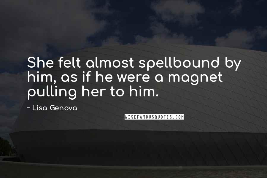 Lisa Genova quotes: She felt almost spellbound by him, as if he were a magnet pulling her to him.