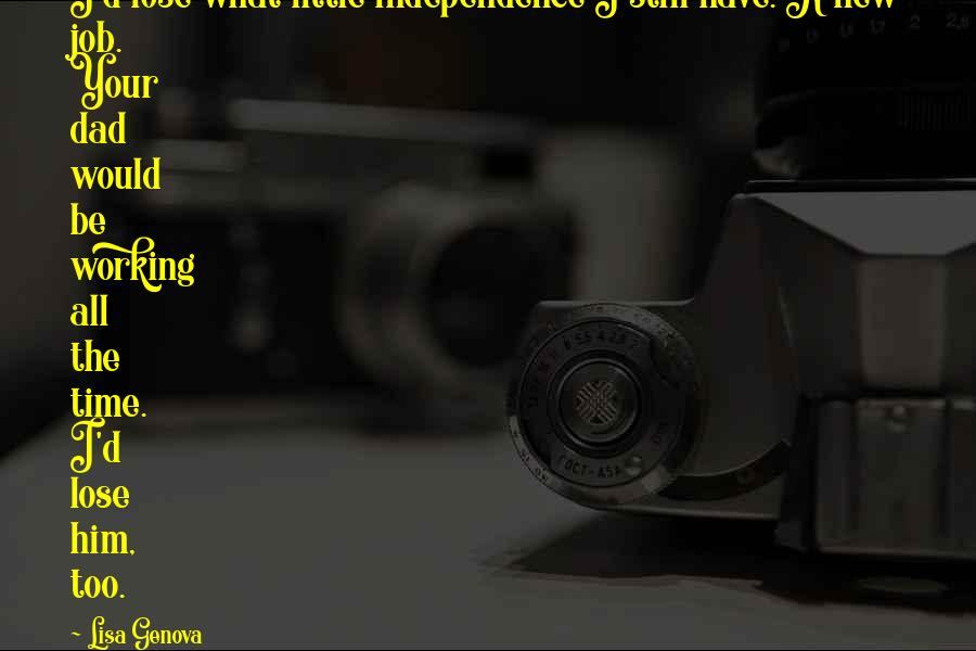 Lisa Genova quotes: I'd lose what little independence I still have. A new job. Your dad would be working all the time. I'd lose him, too.