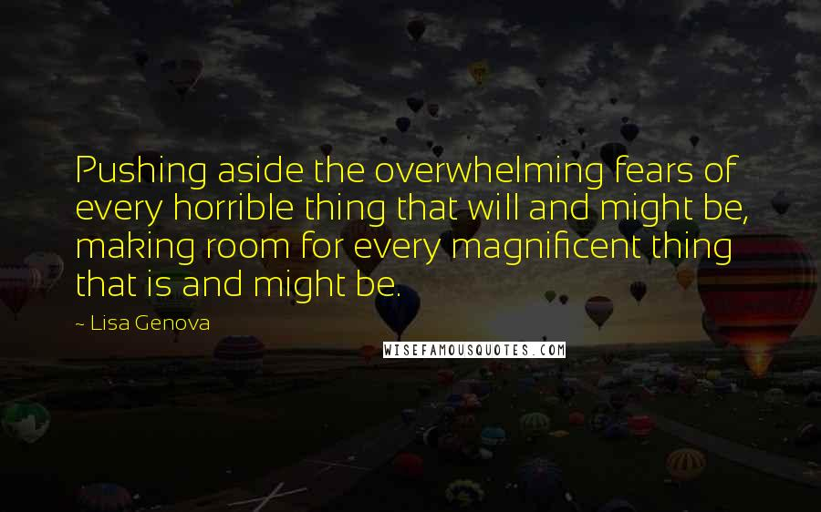 Lisa Genova quotes: Pushing aside the overwhelming fears of every horrible thing that will and might be, making room for every magnificent thing that is and might be.