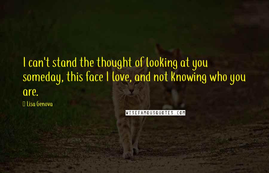 Lisa Genova quotes: I can't stand the thought of looking at you someday, this face I love, and not knowing who you are.