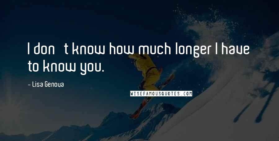 Lisa Genova quotes: I don't know how much longer I have to know you.