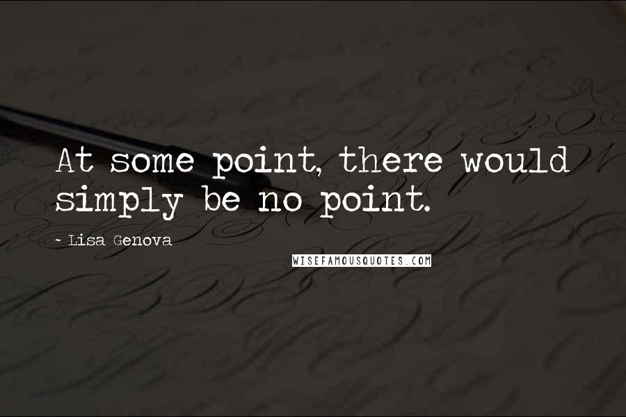 Lisa Genova quotes: At some point, there would simply be no point.