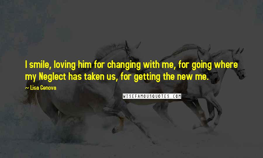 Lisa Genova quotes: I smile, loving him for changing with me, for going where my Neglect has taken us, for getting the new me.