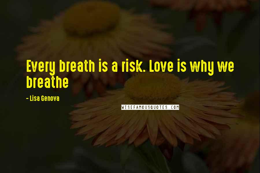 Lisa Genova quotes: Every breath is a risk. Love is why we breathe