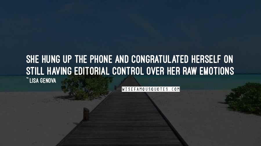 Lisa Genova quotes: She hung up the phone and congratulated herself on still having editorial control over her raw emotions