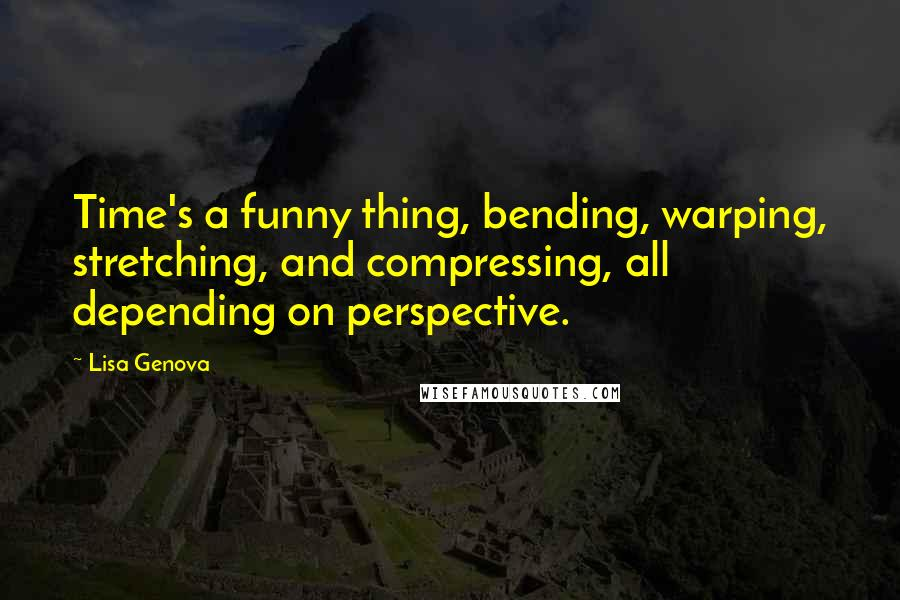 Lisa Genova quotes: Time's a funny thing, bending, warping, stretching, and compressing, all depending on perspective.