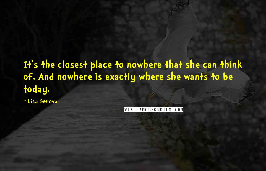 Lisa Genova quotes: It's the closest place to nowhere that she can think of. And nowhere is exactly where she wants to be today.