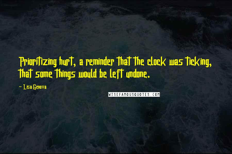 Lisa Genova quotes: Prioritizing hurt, a reminder that the clock was ticking, that some things would be left undone.
