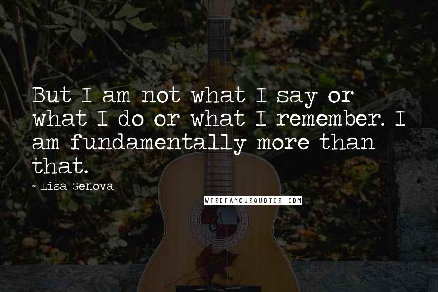 Lisa Genova quotes: But I am not what I say or what I do or what I remember. I am fundamentally more than that.