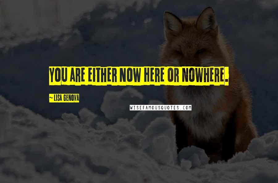Lisa Genova quotes: You are either Now Here or Nowhere.