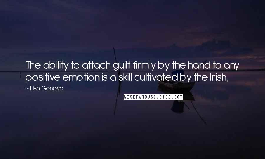 Lisa Genova quotes: The ability to attach guilt firmly by the hand to any positive emotion is a skill cultivated by the Irish,