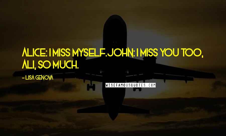 Lisa Genova quotes: Alice: I miss myself.John: I miss you too, Ali, so much.