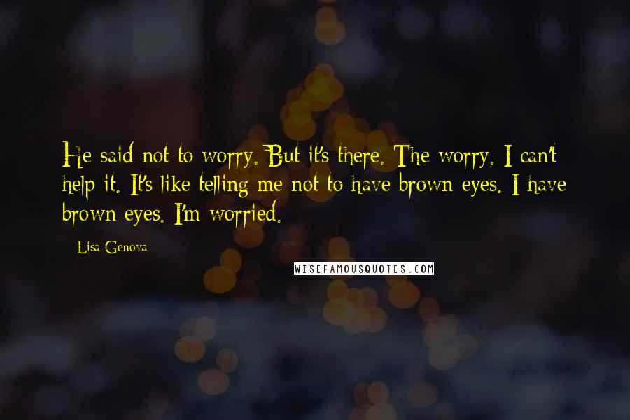 Lisa Genova quotes: He said not to worry. But it's there. The worry. I can't help it. It's like telling me not to have brown eyes. I have brown eyes. I'm worried.