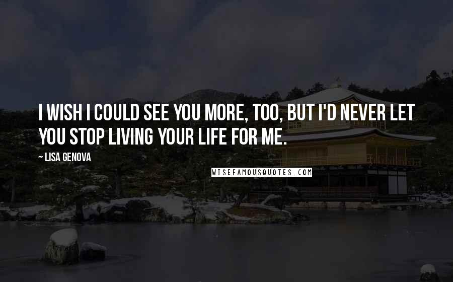 Lisa Genova quotes: I wish I could see you more, too, but I'd never let you stop living your life for me.