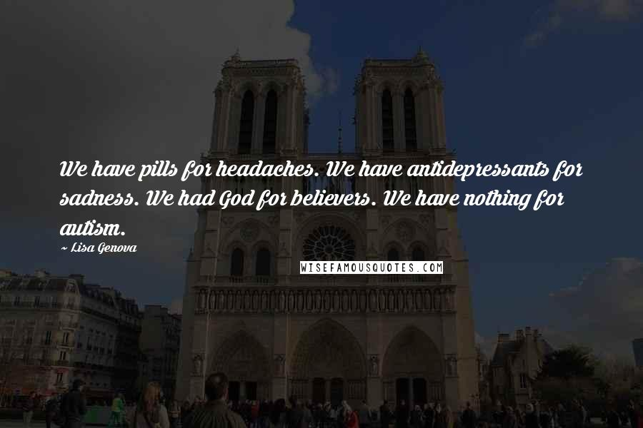 Lisa Genova quotes: We have pills for headaches. We have antidepressants for sadness. We had God for believers. We have nothing for autism.