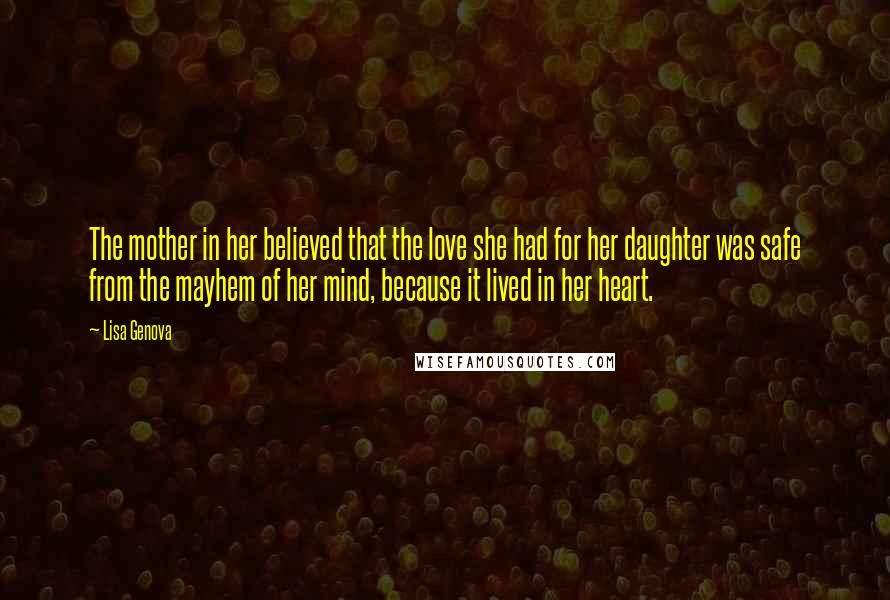 Lisa Genova quotes: The mother in her believed that the love she had for her daughter was safe from the mayhem of her mind, because it lived in her heart.
