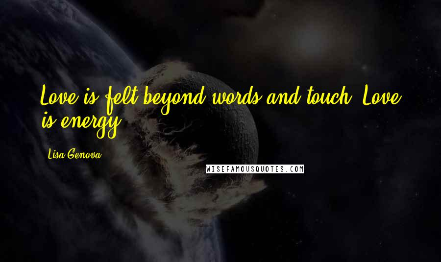 Lisa Genova quotes: Love is felt beyond words and touch. Love is energy.