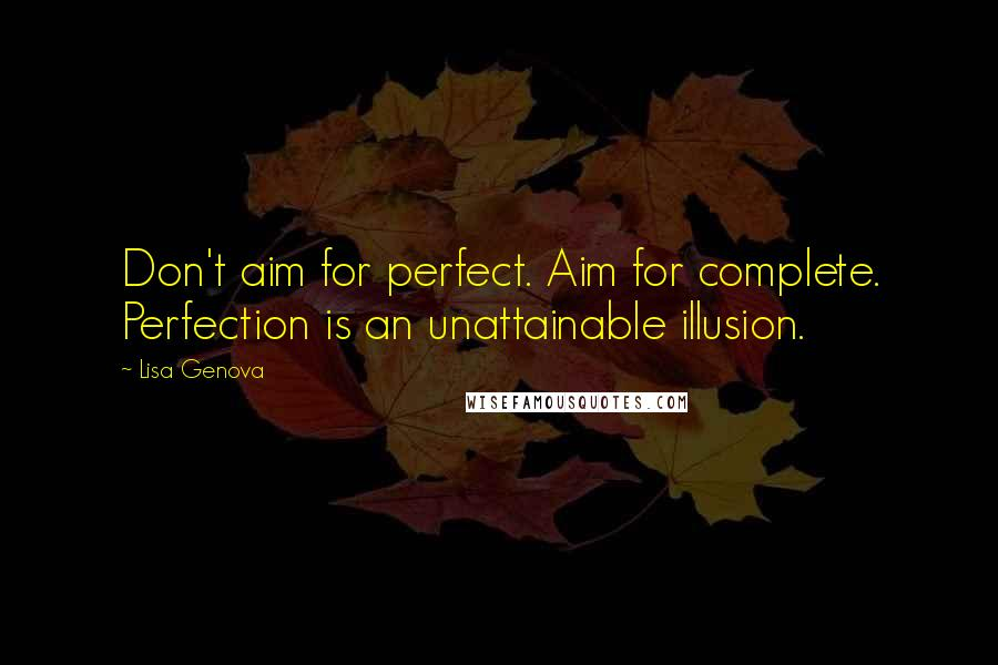Lisa Genova quotes: Don't aim for perfect. Aim for complete. Perfection is an unattainable illusion.