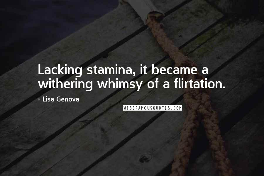 Lisa Genova quotes: Lacking stamina, it became a withering whimsy of a flirtation.