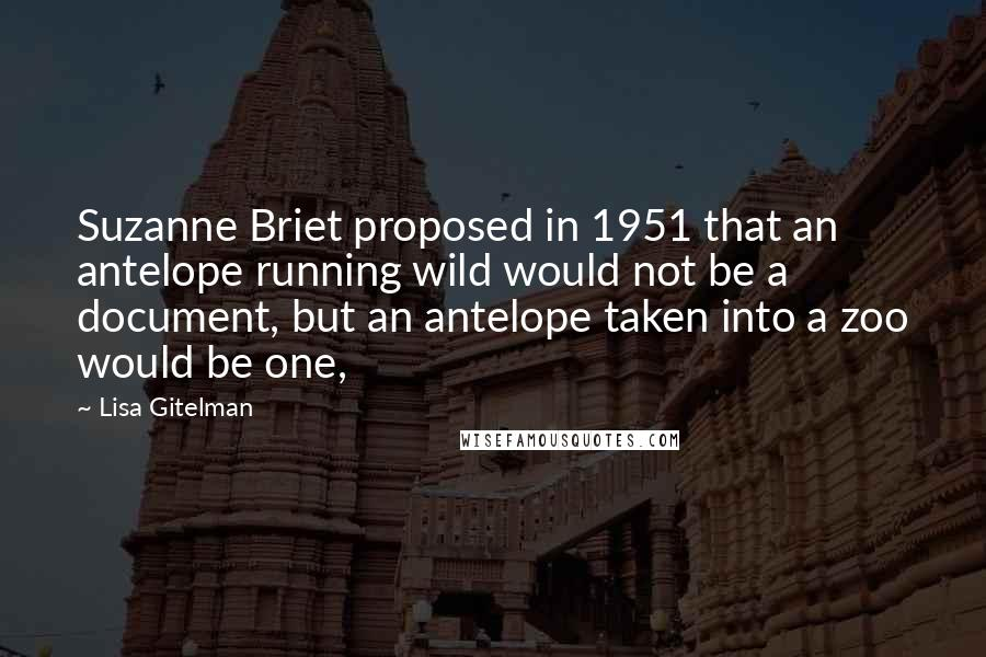 Lisa Gitelman quotes: Suzanne Briet proposed in 1951 that an antelope running wild would not be a document, but an antelope taken into a zoo would be one,