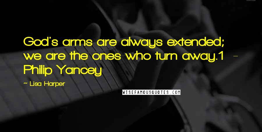 Lisa Harper quotes: God's arms are always extended; we are the ones who turn away.1 - Philip Yancey