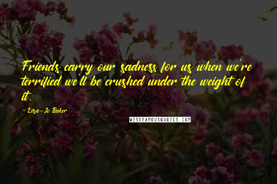 Lisa-Jo Baker quotes: Friends carry our sadness for us when we're terrified we'll be crushed under the weight of it.