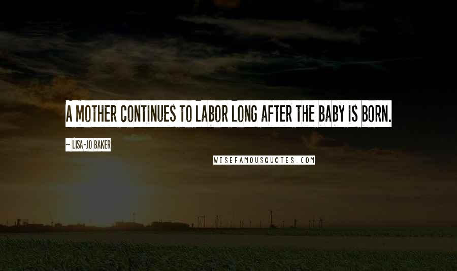 Lisa-Jo Baker quotes: A mother continues to labor long after the baby is born.