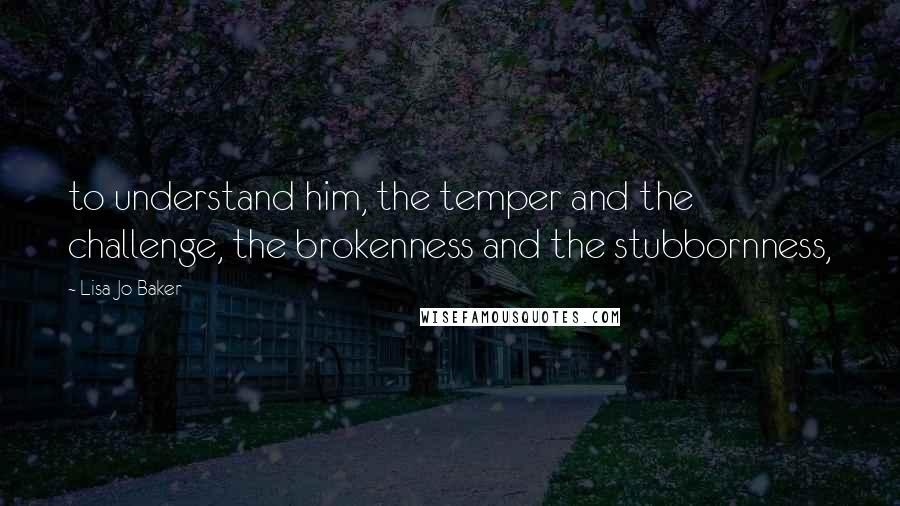 Lisa-Jo Baker quotes: to understand him, the temper and the challenge, the brokenness and the stubbornness,