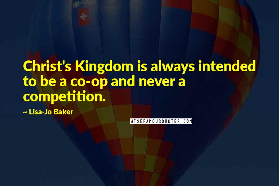 Lisa-Jo Baker quotes: Christ's Kingdom is always intended to be a co-op and never a competition.