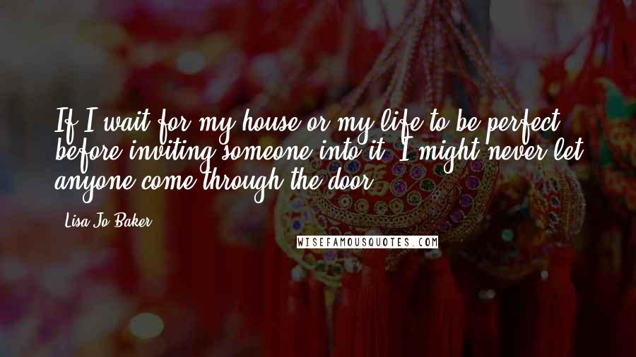 Lisa-Jo Baker quotes: If I wait for my house or my life to be perfect before inviting someone into it, I might never let anyone come through the door.