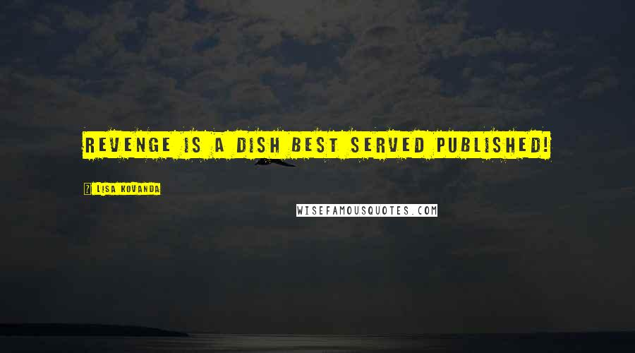 Lisa Kovanda quotes: Revenge is a dish best served published!