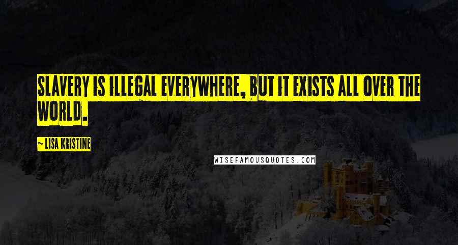 Lisa Kristine quotes: Slavery is illegal everywhere, but it exists all over the world.