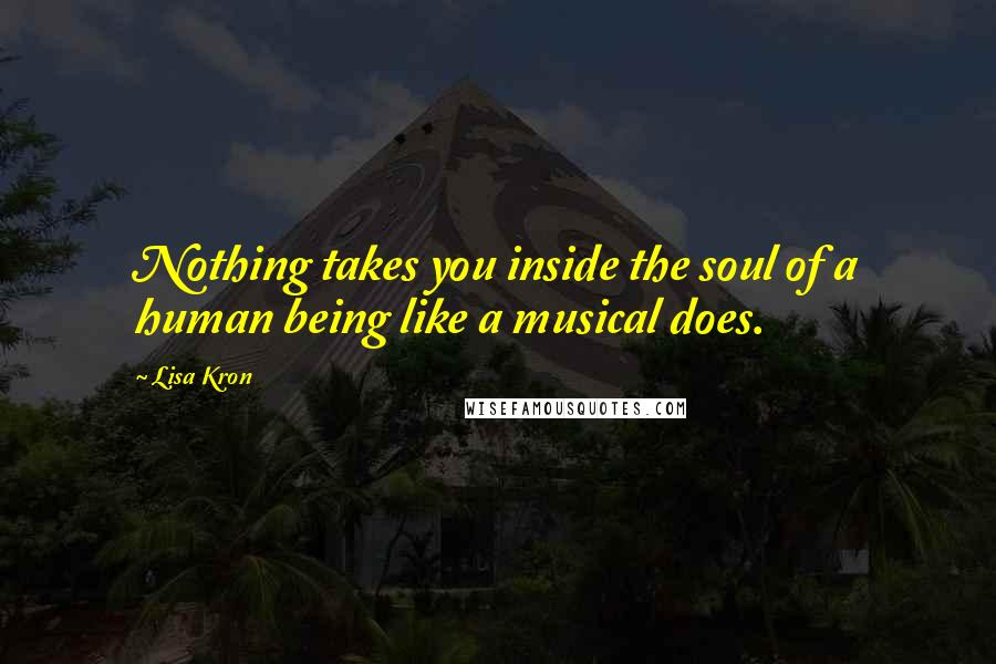 Lisa Kron quotes: Nothing takes you inside the soul of a human being like a musical does.