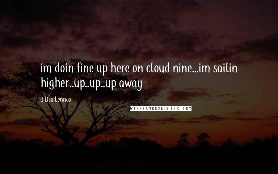 Lisa Lennox quotes: im doin fine up here on cloud nine...im sailin higher..up..up..up away