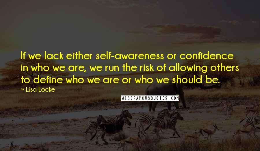 Lisa Locke quotes: If we lack either self-awareness or confidence in who we are, we run the risk of allowing others to define who we are or who we should be.