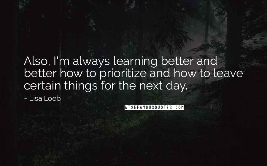 Lisa Loeb quotes: Also, I'm always learning better and better how to prioritize and how to leave certain things for the next day.