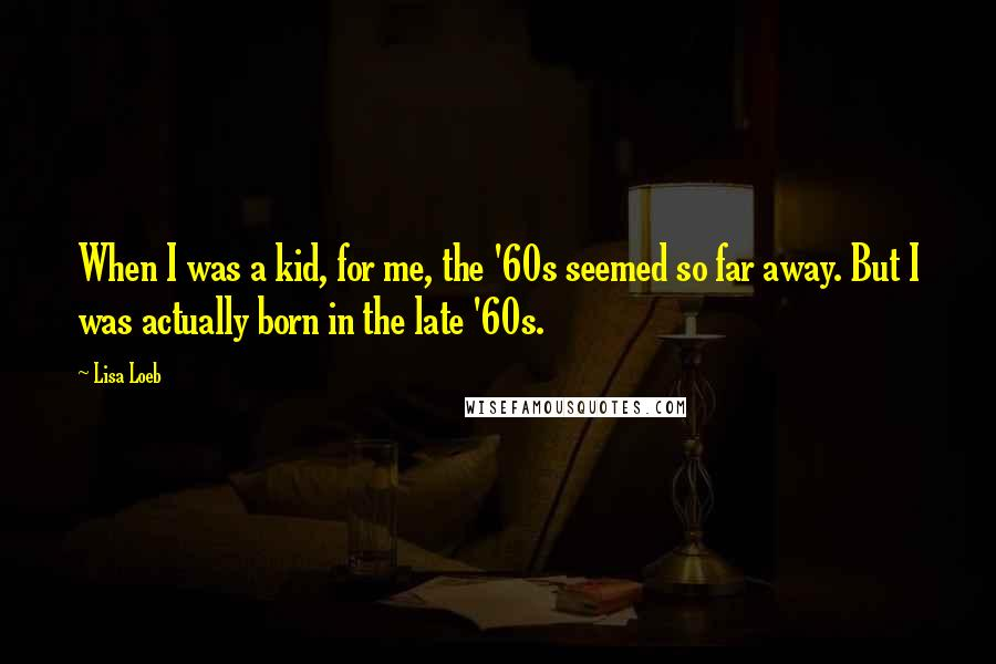 Lisa Loeb quotes: When I was a kid, for me, the '60s seemed so far away. But I was actually born in the late '60s.