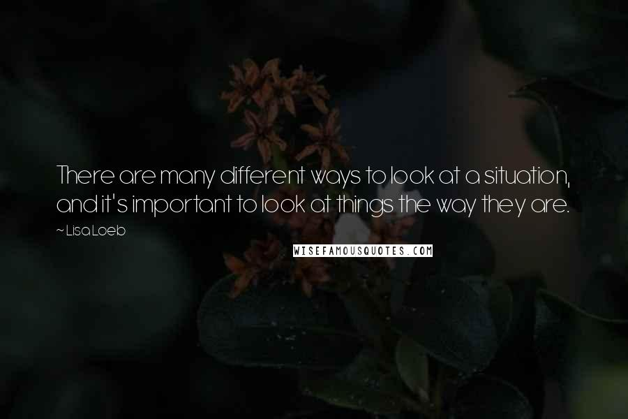 Lisa Loeb quotes: There are many different ways to look at a situation, and it's important to look at things the way they are.