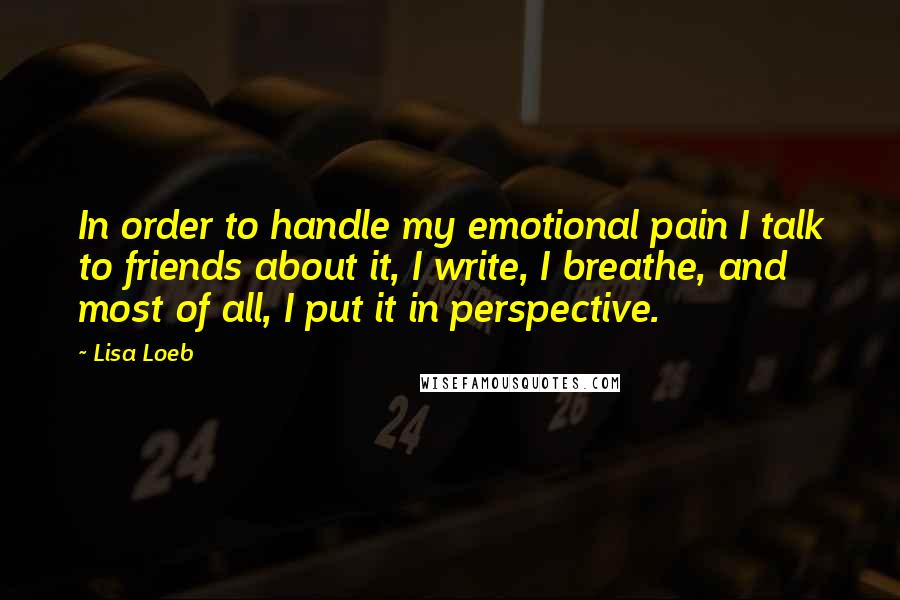 Lisa Loeb quotes: In order to handle my emotional pain I talk to friends about it, I write, I breathe, and most of all, I put it in perspective.