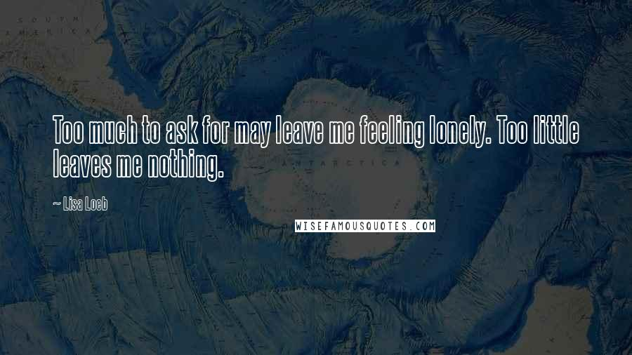 Lisa Loeb quotes: Too much to ask for may leave me feeling lonely. Too little leaves me nothing.