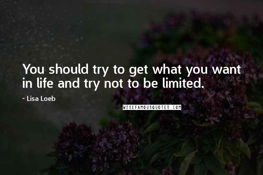 Lisa Loeb quotes: You should try to get what you want in life and try not to be limited.