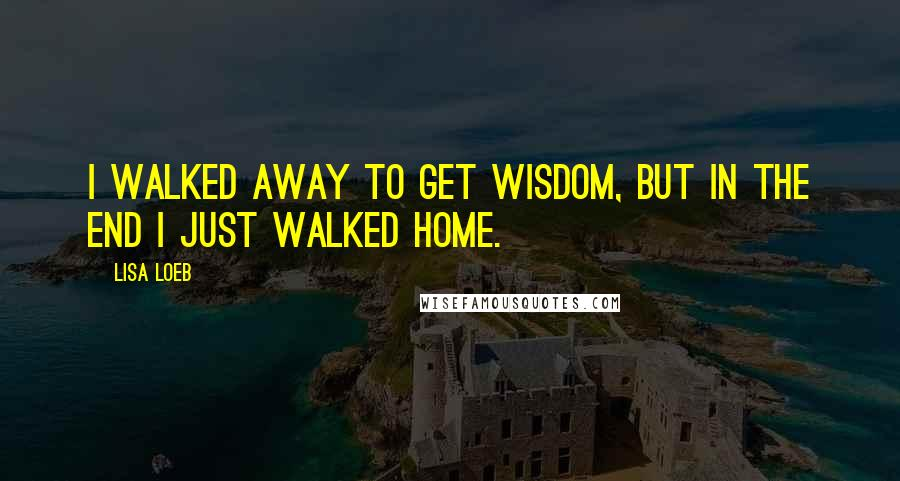 Lisa Loeb quotes: I walked away to get wisdom, but in the end I just walked home.