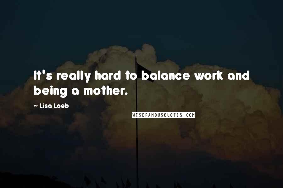 Lisa Loeb quotes: It's really hard to balance work and being a mother.