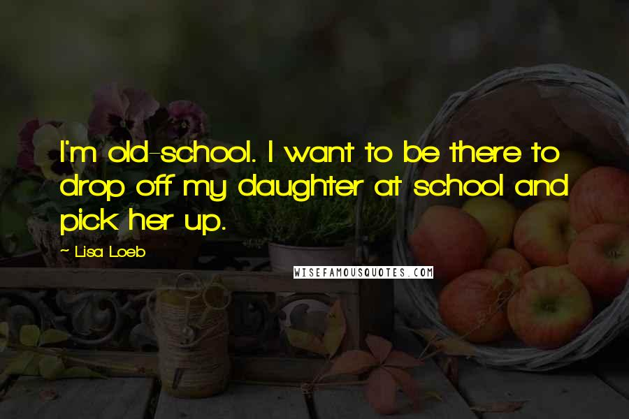 Lisa Loeb quotes: I'm old-school. I want to be there to drop off my daughter at school and pick her up.