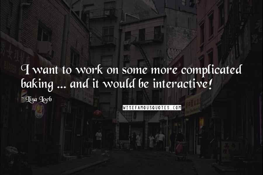Lisa Loeb quotes: I want to work on some more complicated baking ... and it would be interactive!