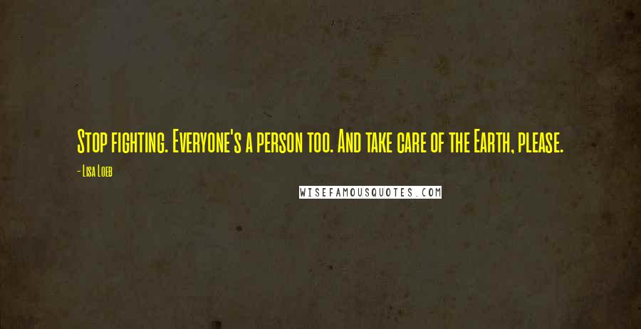 Lisa Loeb quotes: Stop fighting. Everyone's a person too. And take care of the Earth, please.