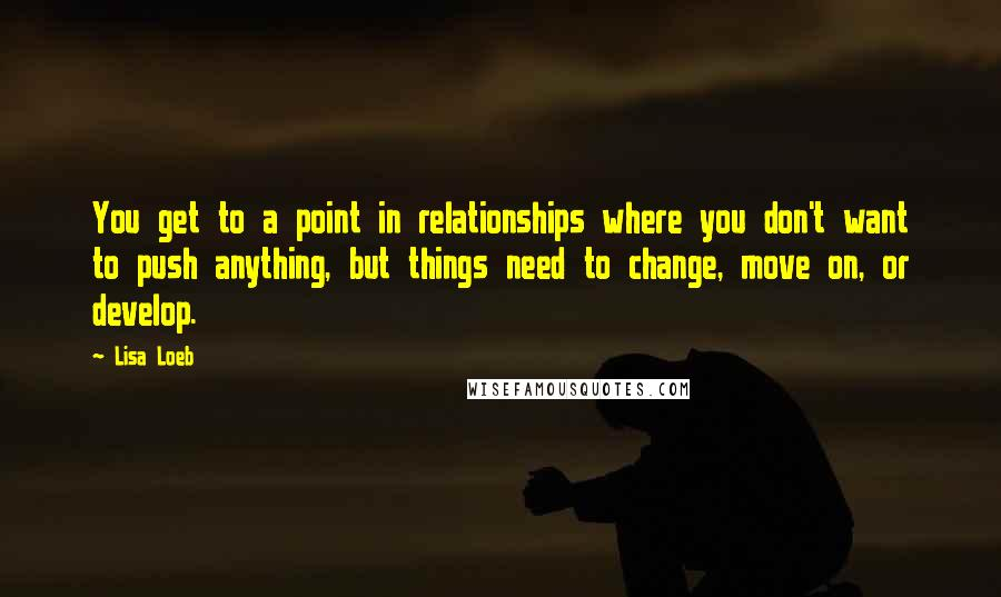 Lisa Loeb quotes: You get to a point in relationships where you don't want to push anything, but things need to change, move on, or develop.