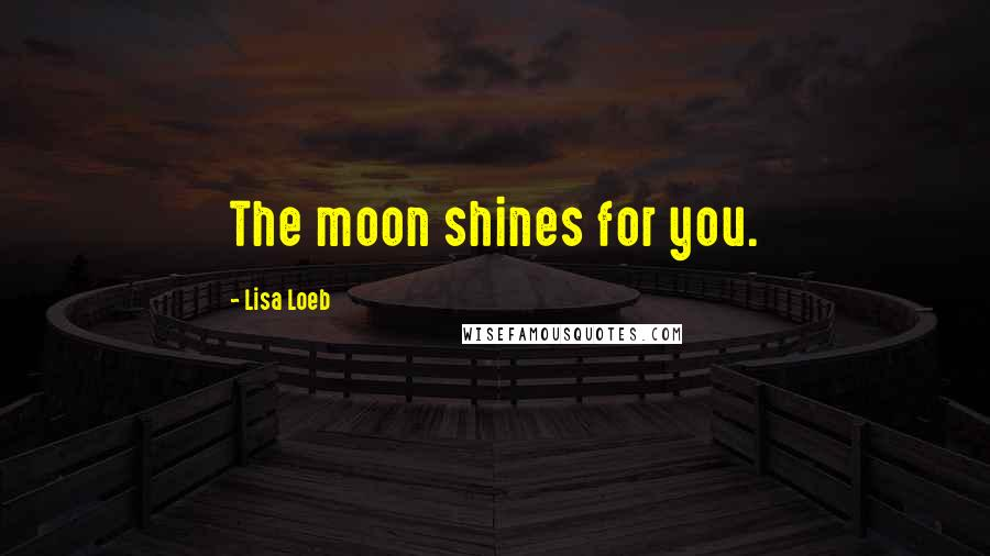 Lisa Loeb quotes: The moon shines for you.
