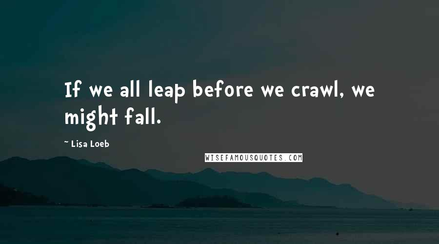 Lisa Loeb quotes: If we all leap before we crawl, we might fall.